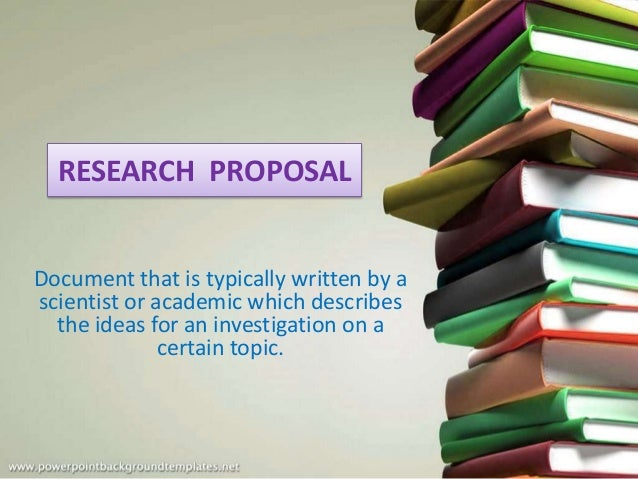 RESEARCH PROPOSAL Document that is typically written by a scientist or academic which describes the ideas for an investiga...