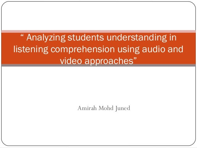 "Amirah Mohd Juned "" Analyzing students understanding in listening comprehension using audio and video approaches"""