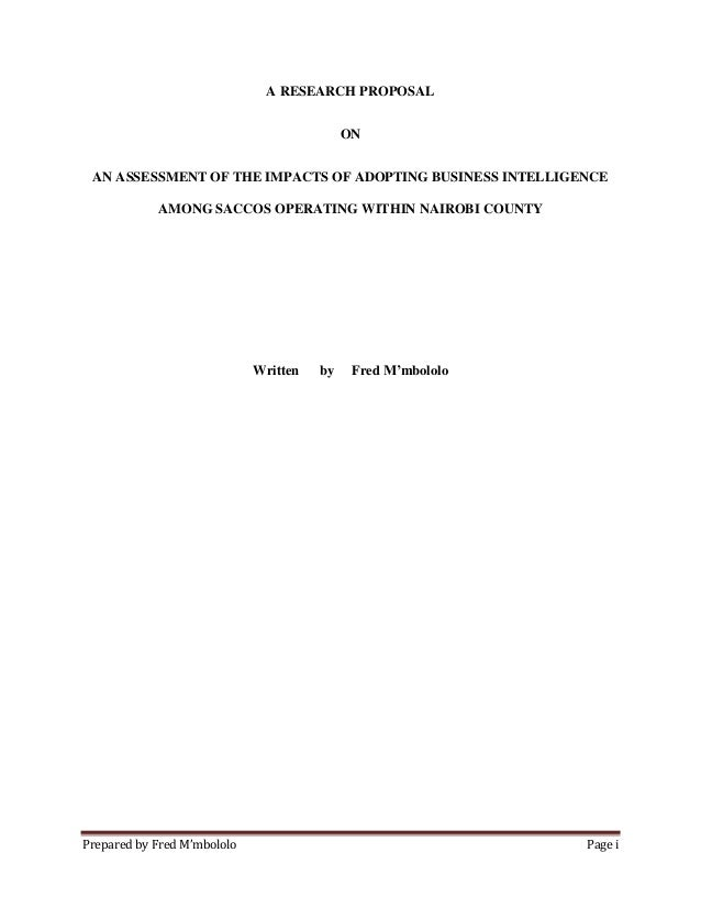 Prepared by Fred M'mbololo Page i A RESEARCH PROPOSAL ON AN ASSESSMENT OF THE IMPACTS OF ADOPTING BUSINESS INTELLIGENCE AM...