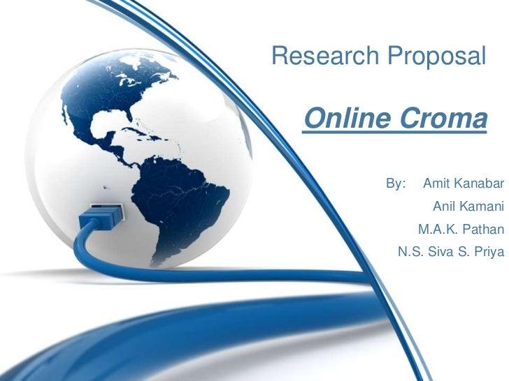 Research Proposal  Online Croma         By:   Amit Kanabar                 Anil Kamani               M.A.K. Pathan        ...