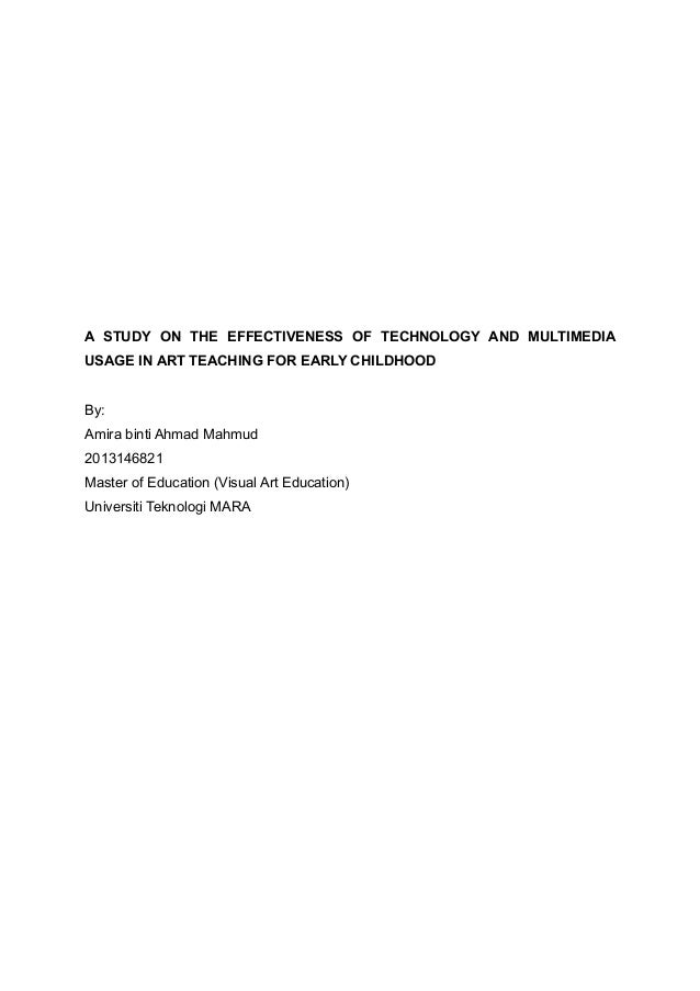 A STUDY ON THE EFFECTIVENESS OF TECHNOLOGY AND MULTIMEDIA USAGE IN ART TEACHING FOR EARLY CHILDHOOD By: Amira binti Ahmad ...
