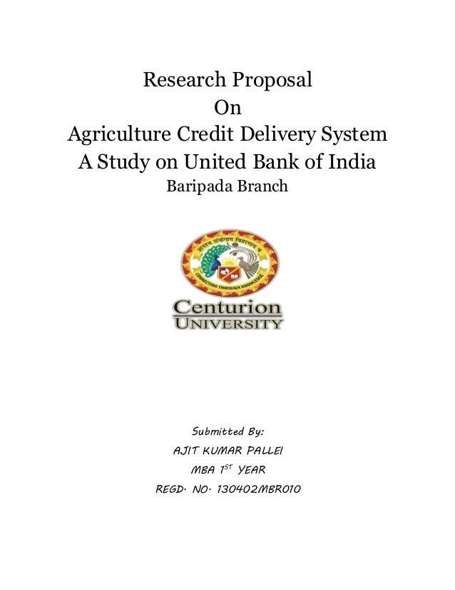 Research Proposal On Agriculture Credit Delivery System A Study on United Bank of India Baripada Branch Submitted By: AJIT...