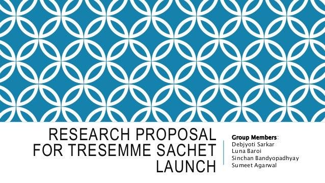 RESEARCH PROPOSAL FOR TRESEMME SACHET LAUNCH Group Members: Debjyoti Sarkar Luna Baroi Sinchan Bandyopadhyay Sumeet Agarwal