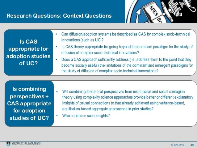 3413 June 2013Research Questions: Context Questions• Can diffusion/adoption systems be described as CAS for complex socio-...