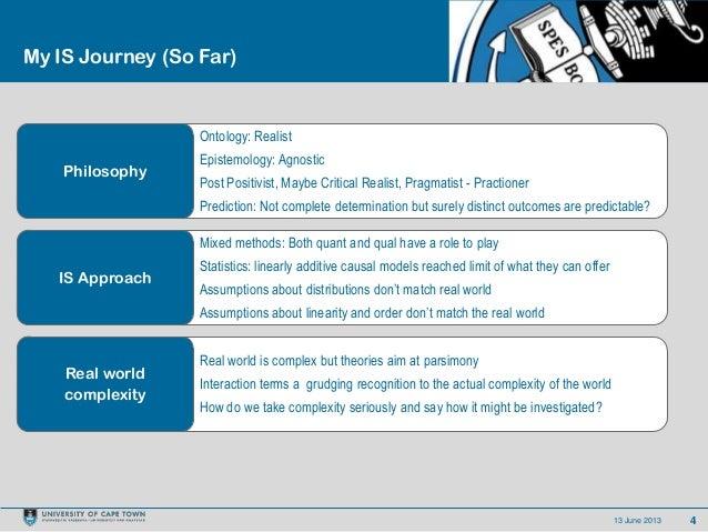 413 June 2013My IS Journey (So Far)Ontology: RealistEpistemology: AgnosticPost Positivist, Maybe Critical Realist, Pragmat...