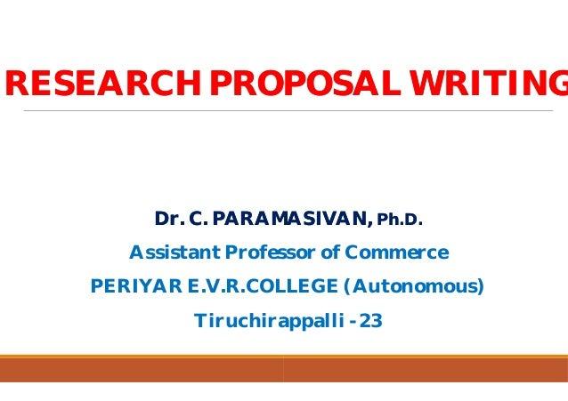 RESEARCH PROPOSAL WRITINGRESEARCH PROPOSAL WRITING Dr. C. PARAMASIVAN,Dr. C. PARAMASIVAN, Assistant Professor of Commerce ...
