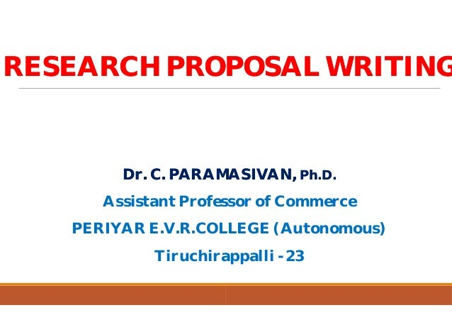 RESEARCH PROPOSAL WRITINGRESEARCH PROPOSAL WRITING Dr. C. PARAMASIVAN,Dr. C. PARAMASIVAN, Assistant Professor of Commerce ...