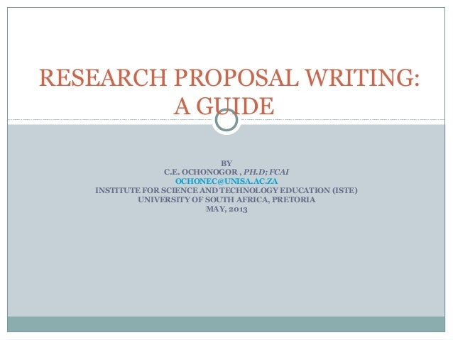RESEARCH PROPOSAL WRITING: A GUIDE BY C.E. OCHONOGOR , PH.D; FCAI OCHONEC@UNISA.AC.ZA INSTITUTE FOR SCIENCE AND TECHNOLOGY...