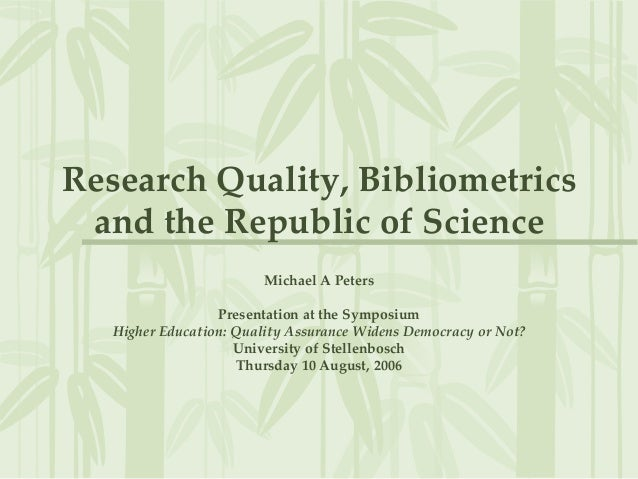 Research Quality, Bibliometrics and the Republic of Science Michael A Peters Presentation at the Symposium Higher Educatio...
