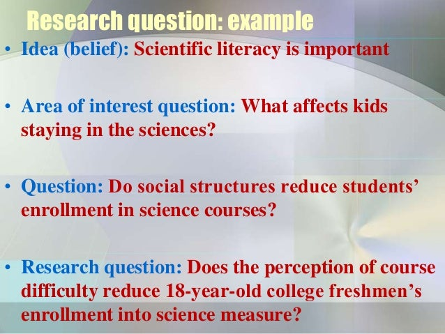 Research question: example• Idea (belief): Scientific literacy is important• Area of interest question: What affects kids ...