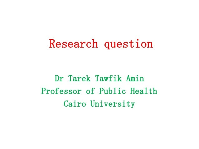 Research question Dr Tarek Tawfik Amin Professor of Public Health Cairo University