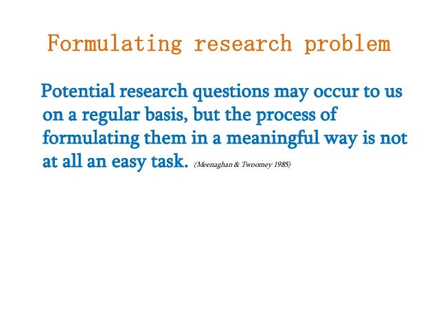 formulating a research problem 1 introduction the research problem is often argued as the heart of the research process, without which no research process can take place in formulating the problem the variables must be eminent and easily identifiable while a hypothesis should accompany each research problem once a research.