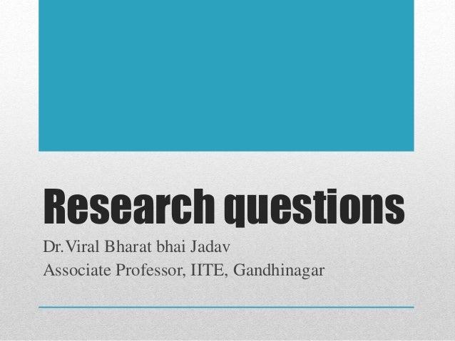 Research questions Dr.Viral Bharat bhai Jadav Associate Professor, IITE, Gandhinagar
