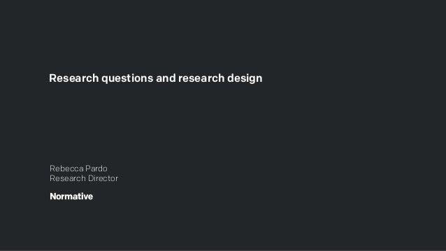 Research questions and research design Rebecca Pardo Research Director