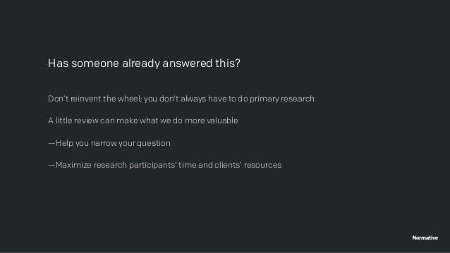Don't reinvent the wheel; you don't always have to do primary research A little review can make what we do more valuable —...