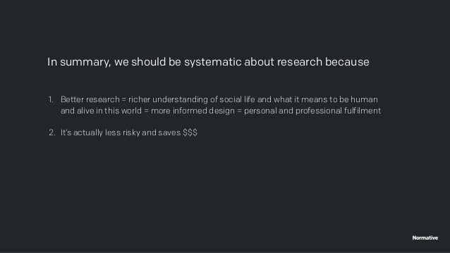 In summary, we should be systematic about research because 1. Better research = richer understanding of social life and wh...
