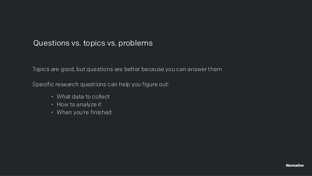 Topics are good, but questions are better because you can answer them Specific research questions can help you figure out:...