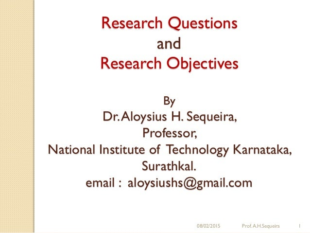 08/02/2015 Prof.A.H.Sequeira 1 Research Questions and Research Objectives By Dr.Aloysius H. Sequeira, Professor, National ...