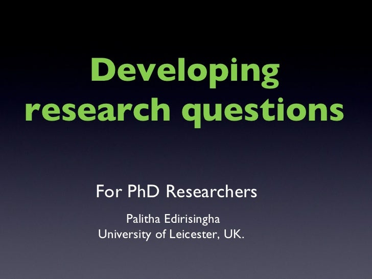 Palitha Edirisingha University of Leicester, UK.  Developing research questions For PhD Researchers