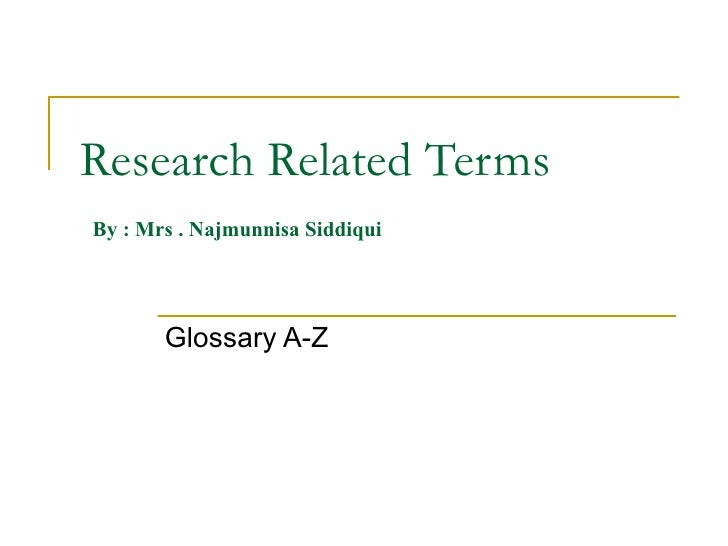 Research Related Terms   By : Mrs . Najmunnisa Siddiqui Glossary A-Z