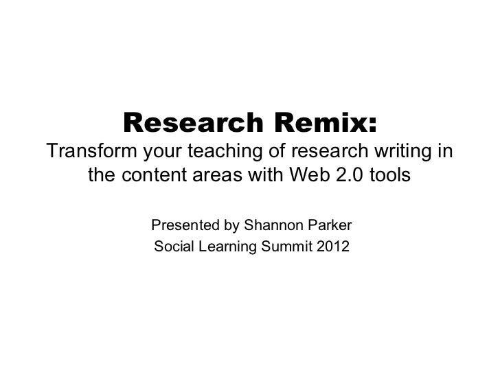 Research Remix:Transform your teaching of research writing in    the content areas with Web 2.0 tools           Presented ...