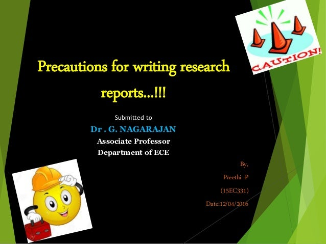 Precautions for writing research reports...!!! Submitted to Dr . G. NAGARAJAN Associate Professor Department of ECE By, Pr...
