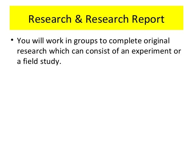 Research & Research Report• You will work in groups to complete originalresearch which can consist of an experiment ora fi...