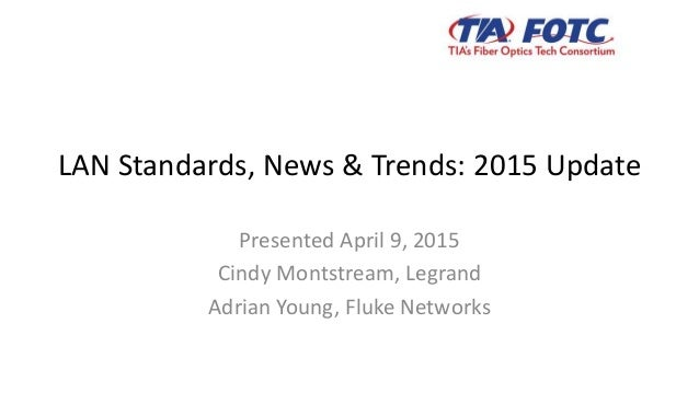 LAN Standards, News & Trends: 2015 Update Presented April 9, 2015 Cindy Montstream, Legrand Adrian Young, Fluke Networks