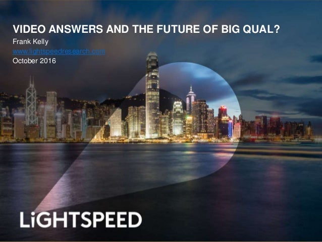 VIDEO ANSWERS AND THE FUTURE OF BIG QUAL? Frank Kelly www.lightspeedresearch.com October 2016