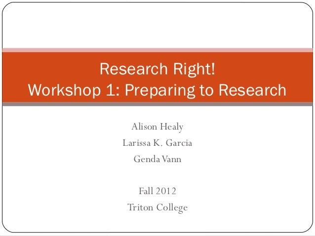 Research Right!Workshop 1: Preparing to Research              Alison Healy            Larissa K. Garcia              Genda...