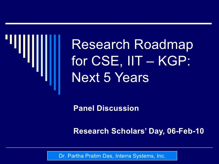 Research Roadmap for CSE, IIT – KGP: Next 5 Years Panel Discussion Research Scholars' Day, 06-Feb-10 Dr. Partha Pratim Das...