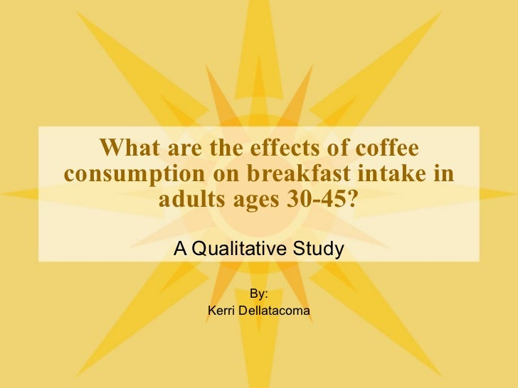 What are the effects of coffee consumption on breakfast intake in adults ages 30-45? A Qualitative Study By: Kerri Dellata...