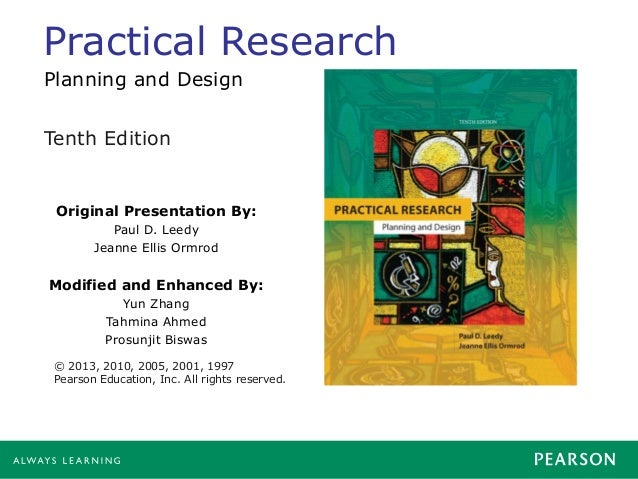 Practical Research Original Presentation By: Paul D. Leedy Jeanne Ellis Ormrod Modified and Enhanced By: Yun Zhang Tahmina...