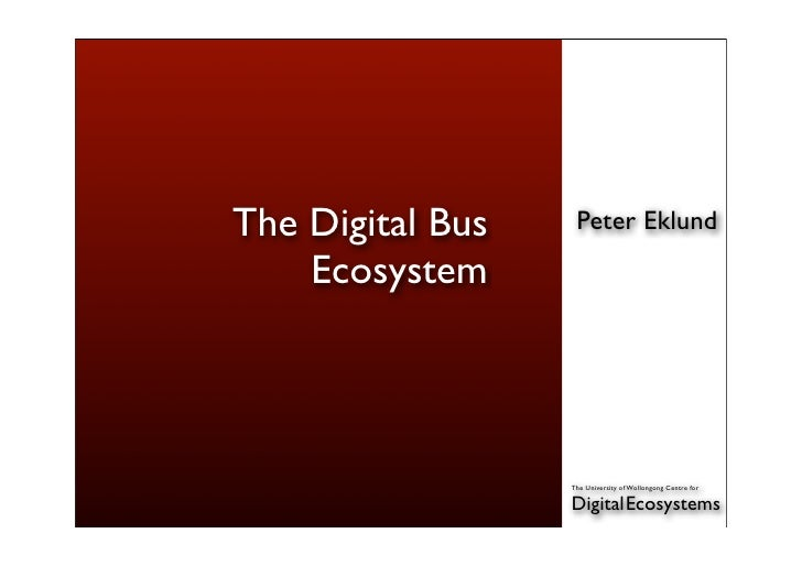 The Digital Bus    Peter Eklund      Ecosystem                      The University of Wollongong Centre for               ...