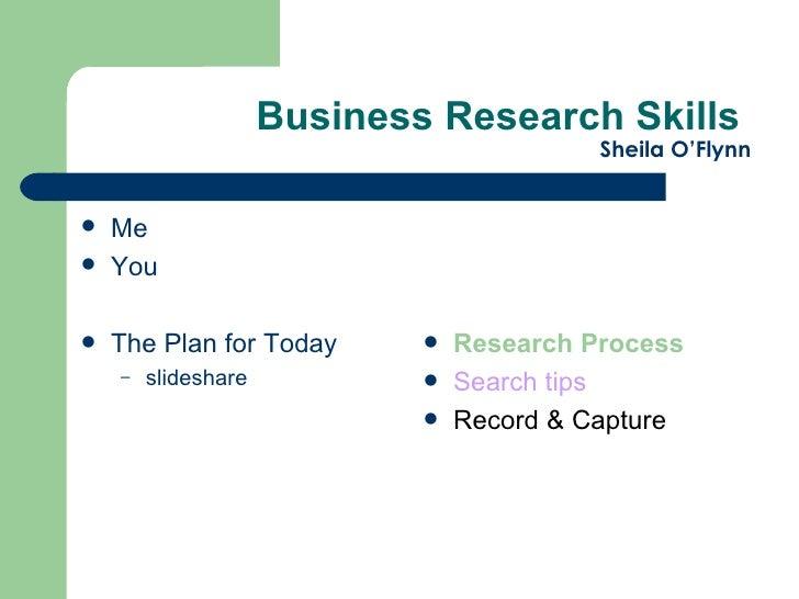 Business Research Skills  Sheila O'Flynn <ul><li>Me </li></ul><ul><li>You  </li></ul><ul><li>The Plan for Today </li></ul>...