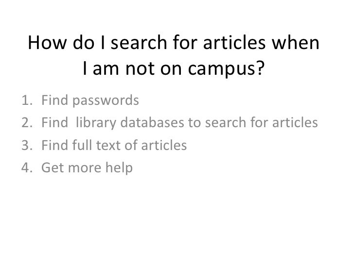 How do I search for articles when I am not on campus?<br />Find passwords<br />Find  library databases to search for artic...