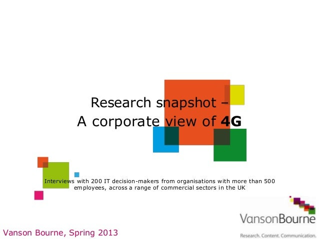 Research snapshot –                   A corporate view of 4G         Interviews with 200 IT decision-makers from organisat...