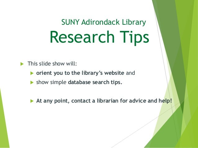 SUNY Adirondack Library Research Tips  This slide show will:  orient you to the library's website and  show simple data...