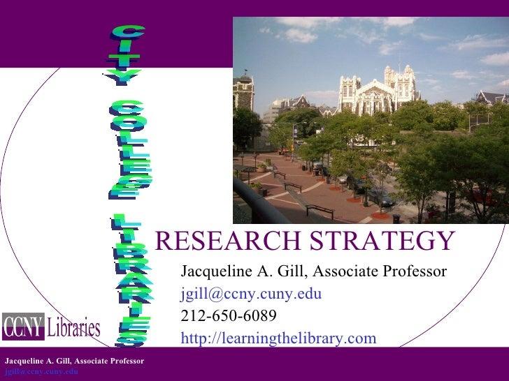 RESEARCH STRATEGY CITY COLLEGE LIBRARIES <ul><li>Jacqueline A. Gill, Associate Professor </li></ul><ul><li>[email_address]...