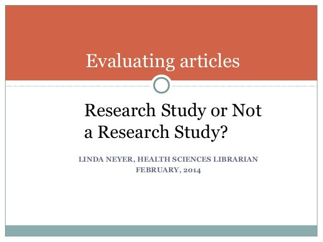 Evaluating articles Research Study or Not a Research Study? LINDA NEYER, HEALTH SCIENCES LIBRARIAN FEBRUARY, 2014