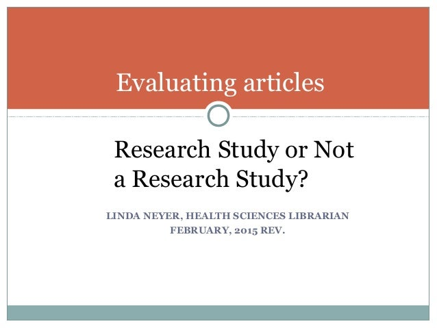 Evaluating articles Research Study or Not a Research Study? LINDA NEYER, HEALTH SCIENCES LIBRARIAN FEBRUARY, 2015 REV.