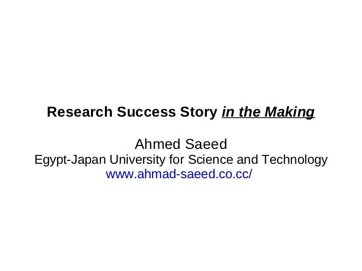 Research Success Story  in the Making Ahmed Saeed Egypt-Japan University for Science and Technology www.ahmad-saeed.co.cc/