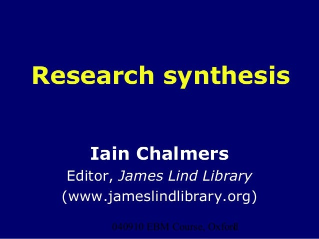 040910 EBM Course, Oxford1Research synthesisIain ChalmersEditor, James Lind Library(www.jameslindlibrary.org)