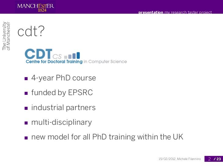 presentation my research taster projectcdt?■ 4-year PhD course■ funded by EPSRC■ industrial partners■ multi-disciplinary■ ...