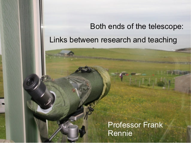 Both ends of the telescope:Links between research and teaching                Professor Frank                Rennie