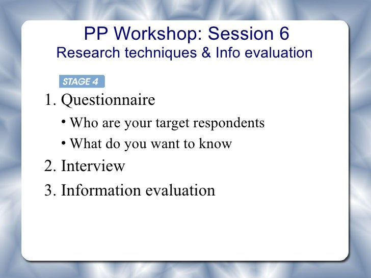 PP Workshop: Session 6 Research techniques & Info evaluation1. Questionnaire  • Who are your target respondents  • What do...