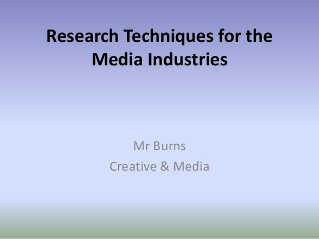 Research Techniques for the Media Industries Mr Burns Creative & Media