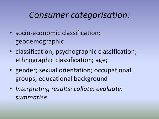 Consumer categorisation: • socio-economic classification; geodemographic • classification; psychographic classification; e...