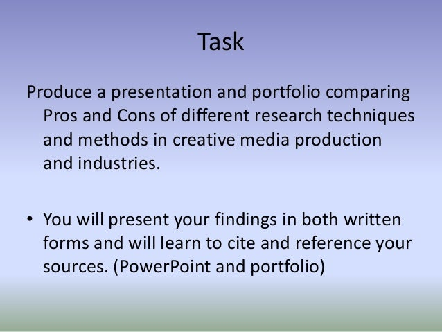 Task Produce a presentation and portfolio comparing Pros and Cons of different research techniques and methods in creative...