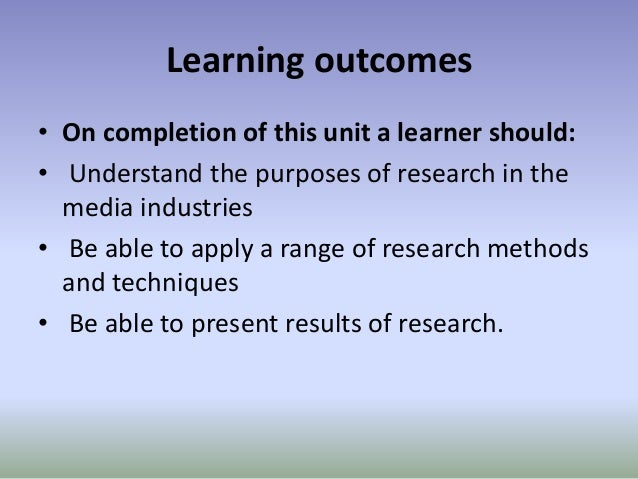 Learning outcomes • On completion of this unit a learner should: • Understand the purposes of research in the media indust...